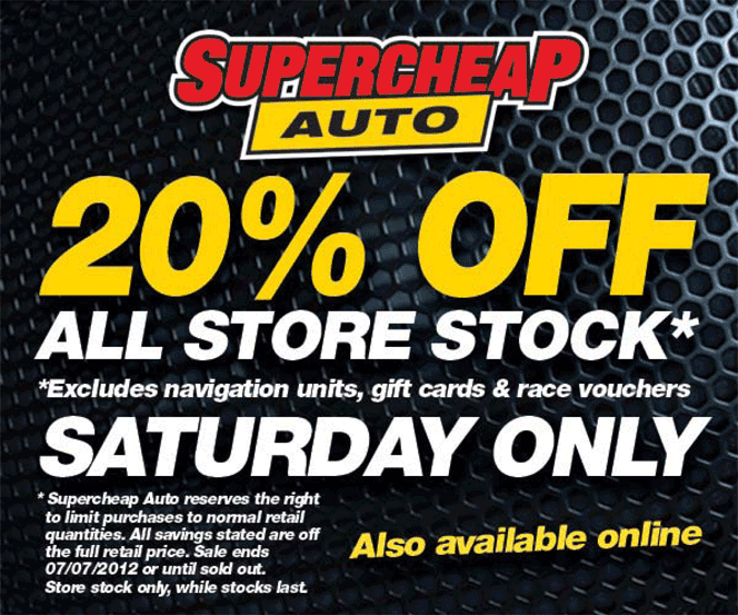 Supercheap Auto - 20% off all store stock* (*excludes navigation units, gift cars & race vouchers) - Saturday only - *Supercheap Auto reserves the right to limit purchases to normal retail quantities. All savings stated are off the full retail price. Sale ends 07/07/2012 or until sold out. Store stock only, while stocks last. Also available online.